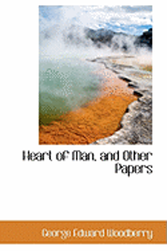 Heart of Man, and Other Papers by George Edward Woodberry: New